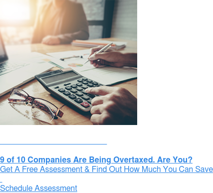 Get a Free Assessment:  9 of 10 Companies Are Being Overtaxed. Are You? Get A Free Assessment & Find Out How Much You Can Save    Schedule Assessment